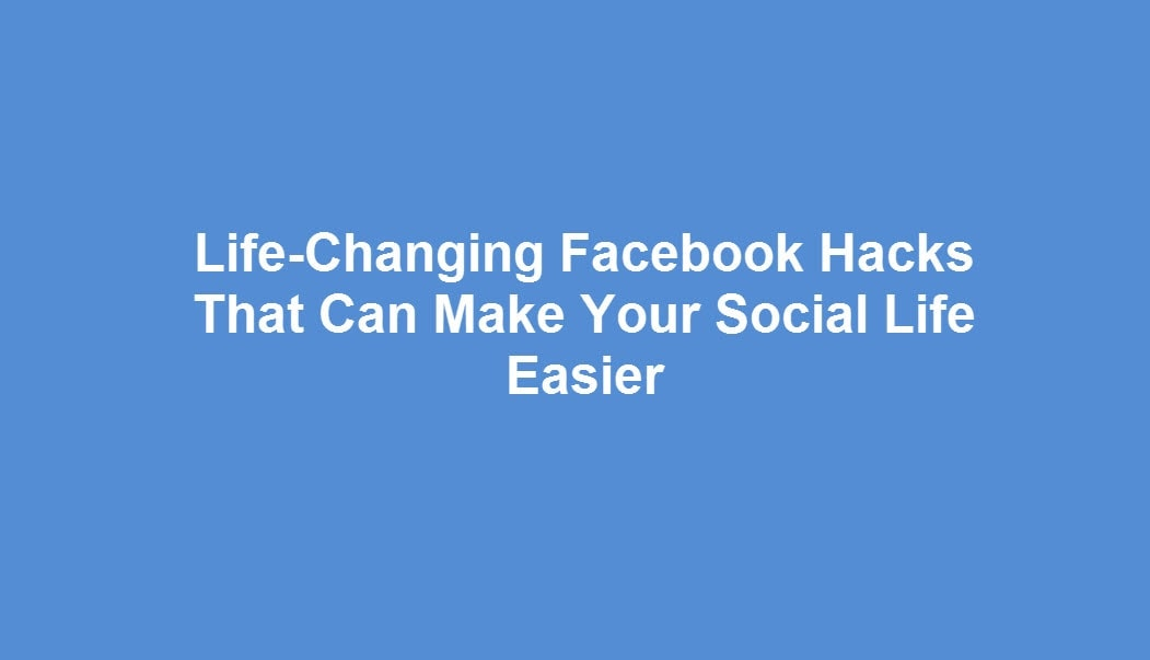 life-changing-facebook-hacks-that-can-make-your-social-life-easier